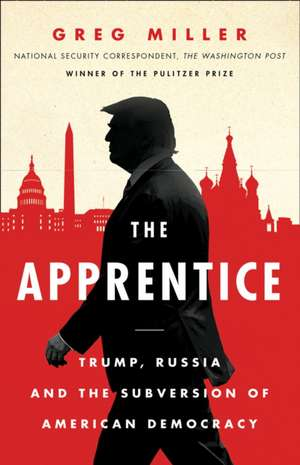 The Apprentice: Trump, Russia and the Subversion of American Democracy de Greg Miller