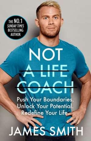 Not a Life Coach: Push Your Boundaries. Unlock Your Potential. Redefine Your Life. de James Smith