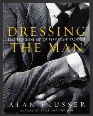 Dressing the Man: Mastering the Art of Permanent Fashion de Alan Flusser