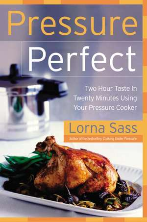 Pressure Perfect: Two Hour Taste in Twenty Minutes Using Your Pressure Cooker de Lorna J Sass