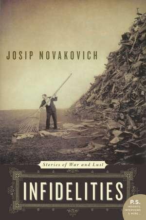 Infidelities: Stories of War and Lust de Josip Novakovich
