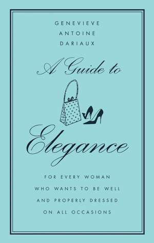 A Guide to Elegance: For Every Woman Who Wants to Be Well and Properly Dressed on All Occasions de Genevieve Antoine Dariaux