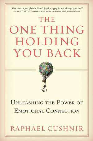 The One Thing Holding You Back: Unleashing the Power of Emotional Connection de Raphael Cushnir