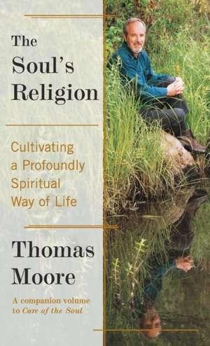The Soul's Religion: Cultivating a Profoundly Spiritual Way of Life de Thomas Moore