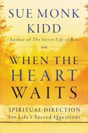 When the Heart Waits: Spiritual Direction for Life's Sacred Questions de Sue Monk Kidd