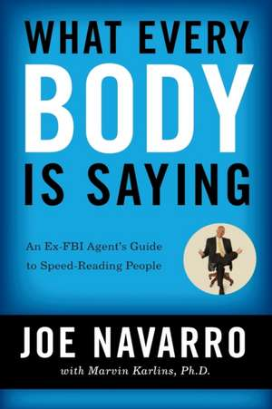 What Every BODY is Saying: An Ex-FBI Agent's Guide to Speed-Reading People de Joe Navarro