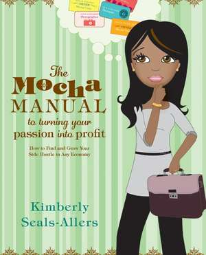 The Mocha Manual to Turning Your Passion into Profit: How to Find and Grow Your Side Hustle in Any Economy de Kimberly Seals-Allers