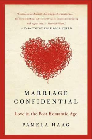Marriage Confidential: Love in the Post-Romantic Age de Pamela Haag
