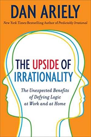 The Upside of Irrationality: The Unexpected Benefits of Defying Logic at Work and Home de Dr. Dan Ariely