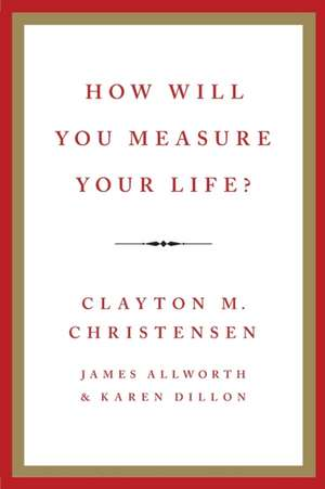 How Will You Measure Your Life? de Clayton M. Christensen
