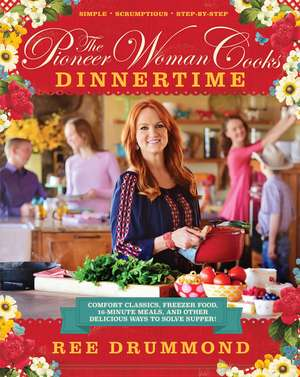 The Pioneer Woman Cooks: Dinnertime: Comfort Classics, Freezer Food, 16-Minute Meals, and Other Delicious Ways to Solve Supper! de Ree Drummond