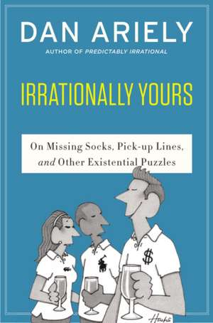 Irrationally Yours: On Missing Socks, Pickup Lines, and Other Existential Puzzles de Dr. Dan Ariely