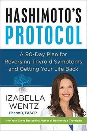 Hashimoto's Protocol: A 90-Day Plan for Reversing Thyroid Symptoms and Getting Your Life Back de Izabella Wentz, PharmD.