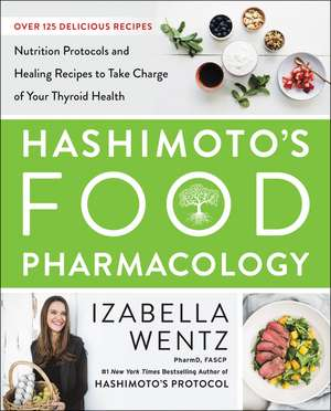 Hashimoto's Food Pharmacology: Nutrition Protocols and Healing Recipes to Take Charge of Your Thyroid Health de Izabella Wentz, PharmD.