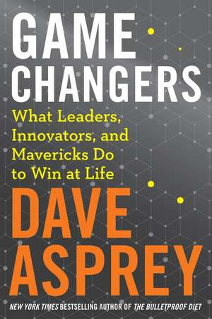 Game Changers: What Leaders, Innovators, and Mavericks Do to Win at Life de Dave Asprey