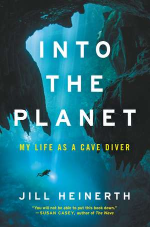 Into the Planet: My Life as a Cave Diver de Jill Heinerth