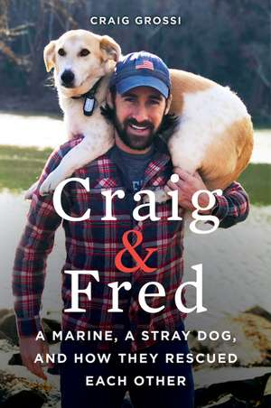 Craig & Fred: A Marine, A Stray Dog, and How They Rescued Each Other de Craig Grossi