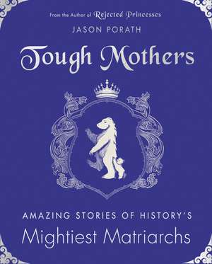 Tough Mothers: Amazing Stories of History's Mightiest Matriarchs de Jason Porath