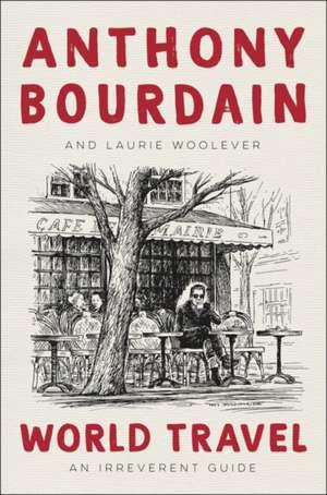 World Travel: An Irreverent Guide de Anthony Bourdain