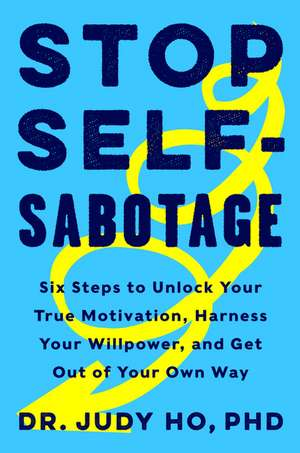 Stop Self-Sabotage: Six Steps to Unlock Your True Motivation, Harness Your Willpower, and Get Out of Your Own Way de Judy Ho, PhD
