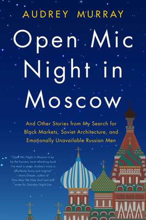 Open Mic Night in Moscow: And Other Stories from My Search for Black Markets, Soviet Architecture, and Emotionally Unavailable Russian Men de Audrey Murray
