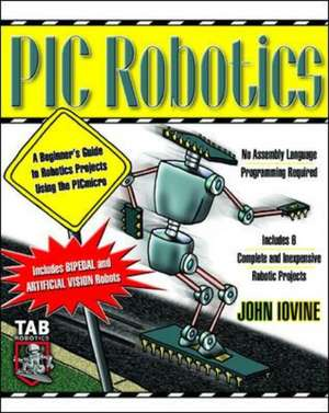 PIC Robotics: A Beginner's Guide to Robotics Projects Using the PIC Micro de John Iovine