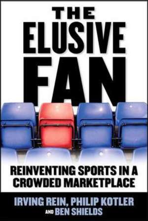 The Elusive Fan: Reinventing Sports in a Crowded Marketplace de Irving Rein