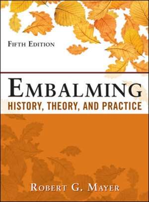 Embalming: History, Theory, and Practice, Fifth Edition