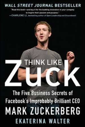 Think Like Zuck: The Five Business Secrets of Facebook's Improbably Brilliant CEO Mark Zuckerberg de Ekaterina Walter