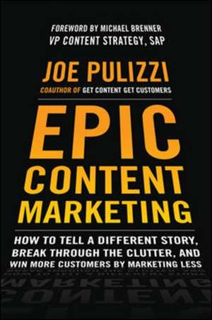 Epic Content Marketing: How to Tell a Different Story, Break through the Clutter, and Win More Customers by Marketing Less de Joe Pulizzi