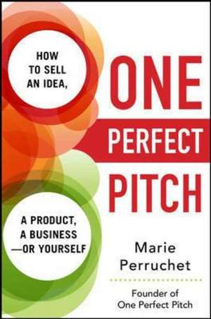 One Perfect Pitch: How to Sell Your Idea, Your Product, Your Business--or Yourself de Marie Perruchet