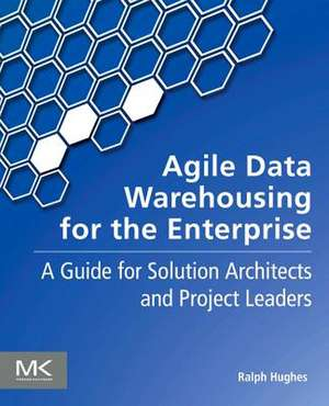 Agile Data Warehousing for the Enterprise: A Guide for Solution Architects and Project Leaders de Ralph Hughes