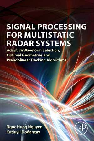 Signal Processing for Multistatic Radar Systems: Adaptive Waveform Selection, Optimal Geometries and Pseudolinear Tracking Algorithms de Ngoc Hung Nguyen