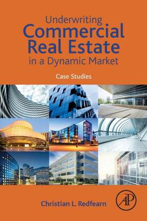 Underwriting Commercial Real Estate in a Dynamic Market: Case Studies de Christian Redfearn