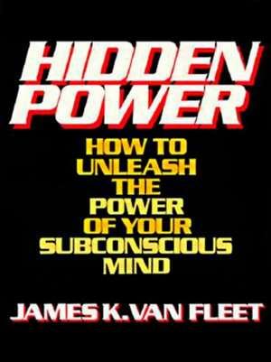 Hidden Power:  How to Unleash the Power of Your Subconscious Mind de James K. Van Fleet