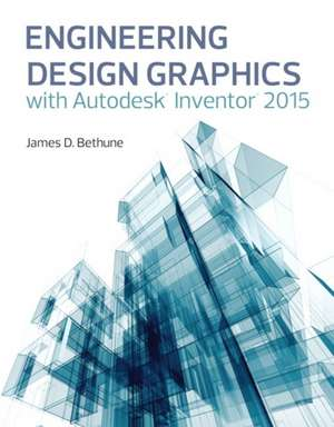 Engineering Design Graphics with Autodesk(r) Inventor(r) 2015:  Cutting Edge Cases from Finance to Manufacturing to Healthcare de James D. Bethune