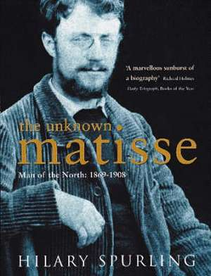 The Unknown Matisse: Man of the North: 1869-1908 de Hilary Spurling