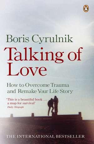 Talking of Love: How to Overcome Trauma and Remake Your Life Story de Boris Cyrulnik