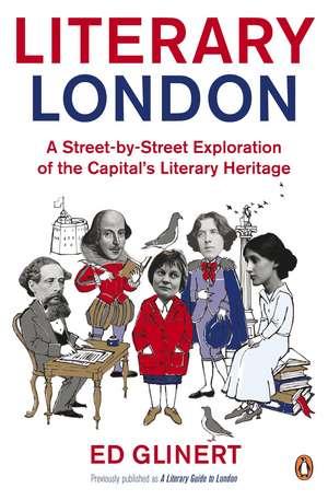 Literary London: A Street by Street Exploration of the Capital's Literary Heritage de Ed Glinert