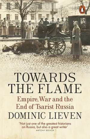 Towards the Flame: Empire, War and the End of Tsarist Russia de Dominic Lieven