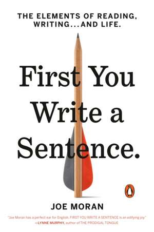 First You Write a Sentence: The Elements of Reading, Writing . . . and Life de Joe Moran