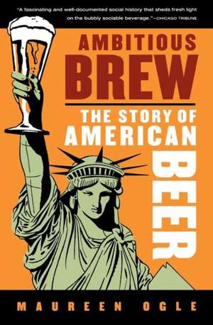 Ambitious Brew: The Story of American Beer de Maureen Ogle