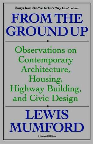 From The Ground Up: Observations On Contemporary Architecture, Housing, Highway Building, And Civic Design de Lewis Mumford