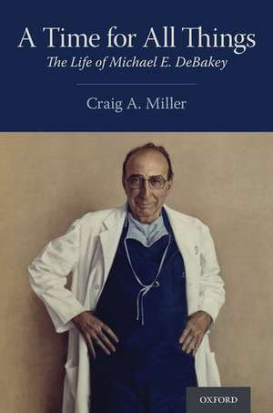 A Time for All Things: The Life of Michael E. DeBakey de Craig A. Miller