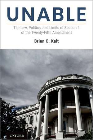 Unable: The Law, Politics, and Limits of Section 4 of the Twenty-Fifth Amendment de Brian C. Kalt