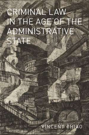 Criminal Law in the Age of the Administrative State de Vincent Chiao