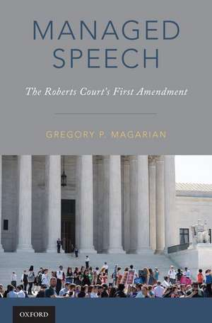 Managed Speech: The Roberts Court's First Amendment de Gregory P. Magarian