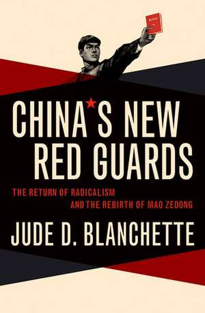China's New Red Guards: The Return of Radicalism and the Rebirth of Mao Zedong de Jude Blanchette