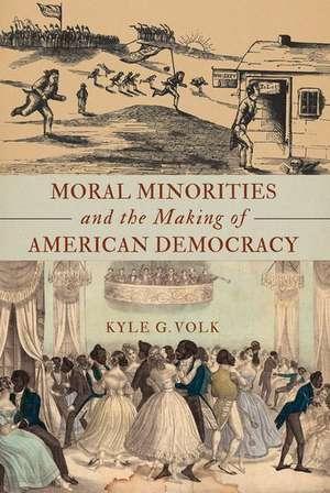 Moral Minorities and the Making of American Democracy de Kyle G. Volk