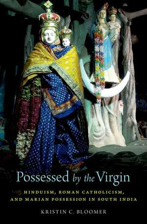 Possessed by the Virgin: Hinduism, Roman Catholicism, and Marian Possession in South India de Kristin C. Bloomer